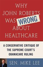 Why John Roberts Was Wrong About Healthcare : A Conservative Critique of The Supreme Court's Obamacare Ruling - Sen. Mike Lee