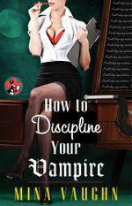 How to Discipline Your Vampire : The DommeNation Series - Mina Vaughn