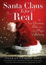 Santa Claus Is for Real : A True Christmas Fable about the Magic of Believing - Charles Edward Hall