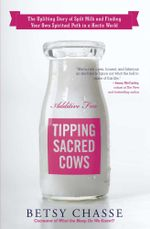 Tipping Sacred Cows : The Uplifting Story of Spilt Milk and Finding Your Own Spiritual Path in a Hectic World - Betsy Chasse