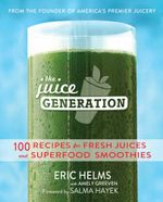 The Juice Generation : 100 Recipes for Fresh Juices and Superfood Smoothies - Eric Helms