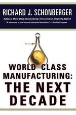 World Class Manufacturing: The Next Decade : Building Power, Strength, and Value - Richard J Schonberger