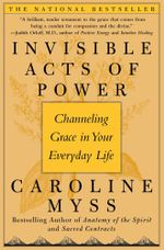 Invisible Acts of Power : The Divine Energy of a Giving Heart - Caroline Myss