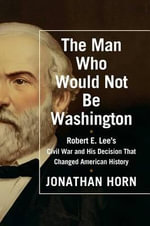 The Man Who Would Not Be Washington : Robert E. Lee's Civil War and His Decision That Changed American History - Jonathan Horn