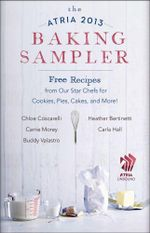 The Atria 2013 Baking Sampler : Recipes from Our Star Chefs for Cookies, Pies, Cakes, and More - Heather Bertinetti