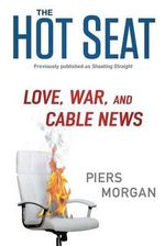 The Hot Seat : Love, War, and Cable News - Piers Morgan