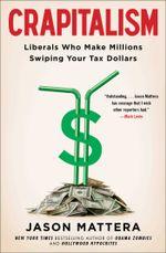 Crapitalism : Liberals Who Make Millions Swiping Your Tax Dollars - Jason Mattera