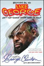 Brothas Be, Yo Like George, Ain't That Funkin' Kinda Hard on You? : A Memoir - George Clinton