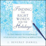 Finding the Right Words for the Holidays : Festive Phrases to Personalize Your Holiday Greetings & Newsletters - J Beverly Daniel