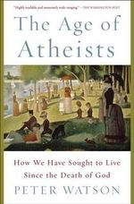 The Age of Atheists : How We Have Sought to Live Since the Death of God - Peter Watson