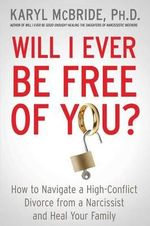 Will I Ever Be Free of You? : How to Navigate a High-Conflict Divorce from a Narcissist and Heal Your Family - Dr Karyl McBride