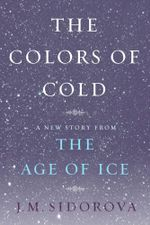 The Colors of Cold : A New Story from The Age of Ice - J. M. Sidorova