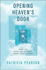 Opening Heaven's Door : Investigating Stories of Life, Death, and What Comes After - Patricia Pearson