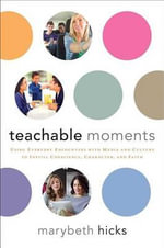 Teachable Moments : Using Everyday Encounters with Media and Culture to Instill Conscience, Character, and Faith - Marybeth Hicks