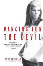 Dancing for the Devil : One Woman's Dramatic and Divine Rescue from the Sex Industry - Anny Donewald