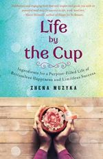 Life by the Cup : Ingredients for a Purpose-Filled Life of Bottomless Happiness and Limitless Success - Zhena Muzyka