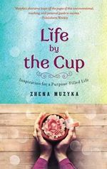 Life by the Cup : Inspiration for a Purpose-Filled Life - Zhena Muzyka