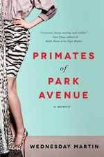 Primates of Park Avenue : A Memoir - Wednesday Martin