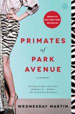 Primates of Park Avenue : A Memoir - Wednesday Martin
