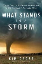 What Stands in a Storm : Three Days in the Worst Superstorm to Hit the South's Tornado Alley - Kim Cross