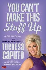 You Can't Make This Stuff Up : Life-Changing Lessons from Heaven - Theresa Caputo