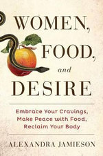 Women, Food, and Desire : Embrace Your Cravings, Make Peace with Food, Reclaim Your Body - Alexandra Jamieson
