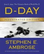 D-Day Illustrated Edition : June 6, 1944: The Climactic Battle of World War II - Stephen E Ambrose