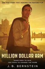 Million Dollar Arm : Sometimes to Win, You Have to Change the Game - J B Bernstein