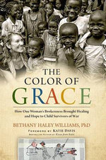 The Color of Grace : How One Woman S Brokenness Brought Healing and Hope to Child Survivors of War - Bethany Haley