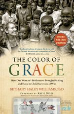 The Color of Grace : How One Woman's Brokenness Brought Healing and Hope to Child Survivors of War - Bethany Haley Williams