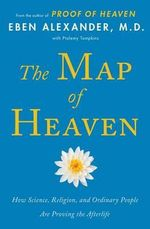 The Map of Heaven : How Science, Religion, and Ordinary People Are Proving the Afterlife - Eben Alexander