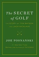 The Secret of Golf : The Story of Tom Watson and Jack Nicklaus - Joe Posnanski