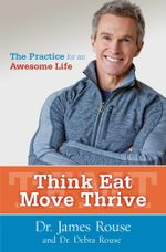 Think Eat Move Thrive : The Practice for an Awesome Life - James Rouse