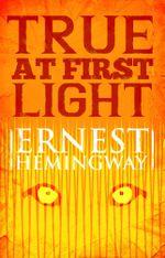 True at First Light : A Fictional Memoir - Ernest Hemingway