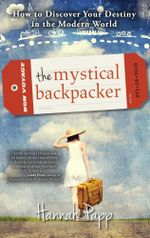 The Mystical Backpacker : How to Discover Your Destiny in the Modern World - Hannah Papp