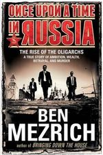 Once Upon a Time in Russia : The Rise of the Oligarchs a True Story of Ambition, Wealth, Betrayal, and Murder - Ben Mezrich