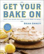 Get Your Bake on : Sweet and Savory Recipes from My Home to Yours - Brian Emmett