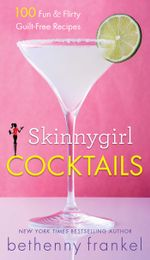 Skinnygirl Cocktails : 100 Fun & Flirty Guilt-Free Recipes - Bethenny Frankel