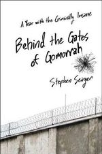 Behind the Gates of Gomorrah : A Year with the Criminally Insane - Stephen Seager