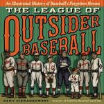 The League of Outsider Baseball : An Illustrated History of Baseball's Forgotten Heroes - Gary Cieradkowski