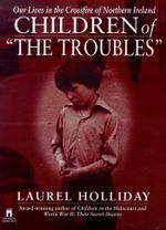 Children of the Troubles : Our Lives in the Crossfire of Northern Ireland - Laurel Holliday