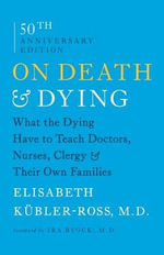 On Death and Dying : What the Dying Have to Teach Doctors, Nurses, Clergy and Their Own Families - Elisabeth Kubler-Ross