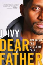 Dear Father : Breaking the Cycle of Pain - J. Ivy