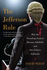 The Jefferson Rule : How the Founding Fathers Became Infallible and Our Politics Inflexible - David Sehat