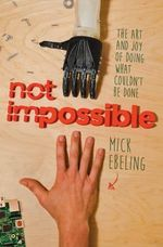 Not Impossible the Art and Joy of Doing What Couldn't Be Done : The Art and Joy of Doing What Couldn't Be Done - Mick Ebeling