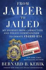 From Jailer to Jailed : My Journey from Correction and Police Commissioner to Inmate #84888-054 - Bernard Kerik