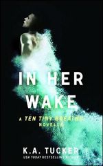 In Her Wake : A Ten Tiny Breaths Novella - K. A. Tucker