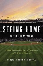 Seeing Home: The Ed Lucas Story : A Blind Broadcaster's Story of Overcoming Life S Greatest Obstacles - Ed Lucas