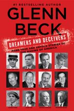 Dreamers and Deceivers : True Stories of the Heroes and Villains Who Made America - Glenn Beck