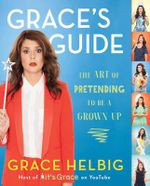 Grace's Guide : The Art of Pretending to Be a Grown-Up - Grace Helbig